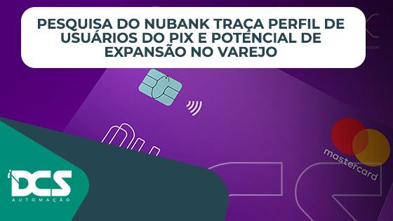 Pesquisa do Nubank define perfil de usuarios do PIX e potencial de expansao no varejo